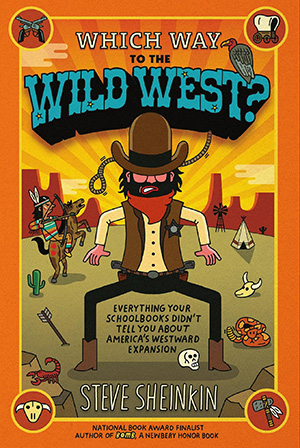 Which Way to the Wild West?: Everything Your Schoolbooks Didn't Tell You About Westward Expansion. Steve Sheinkin
