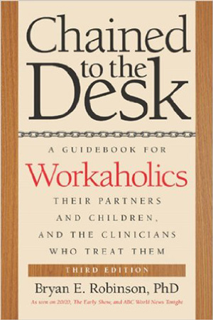 Chained to the Desk: A Guidebook for Workaholics, Their Partners and Children, and the Clinicians Who Treat Them. Bryan E. Robinson